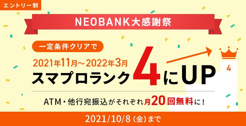 エントリー制10月8日まで NEOBANK大感謝祭 一定条件クリアで2021年11月~2022年3月スマプロランク4にUP! ATM・他行宛振込がそれぞれ月20回無料に!